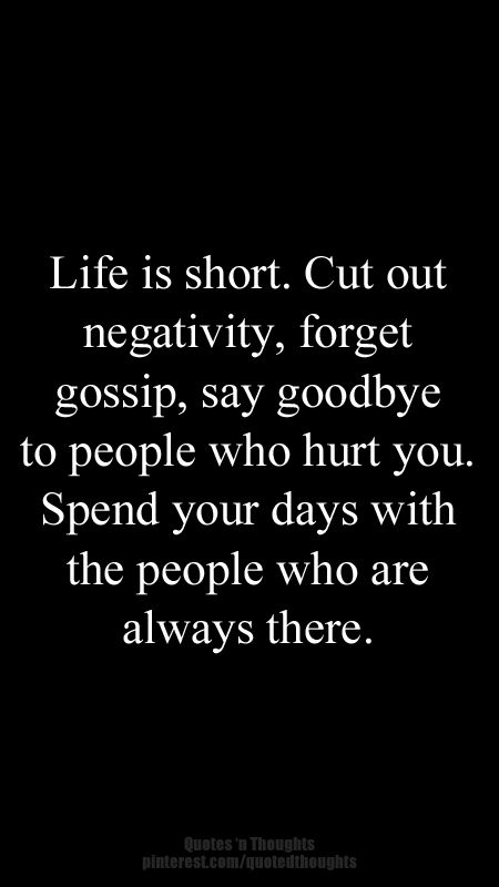 Life is short. Cut our negativity, forget gossip, say goodbye to people who hurt you. Spend your days with the people who are always there. #quote