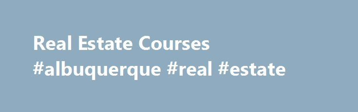 Real Estate Courses #albuquerque #real #estate http://real-estate.remmont.com/real-estate-courses-albuquerque-real-estate/  #real estate course # Real Estate Courses The Georgia Real Estate Commission is responsible for approving all individual real estate courses to be offered by approved schools. An approved school may not hold out a course as approved until the course is posted on the Commission's electronic record of the school's courses or the school… Read More »The post Real Estate…