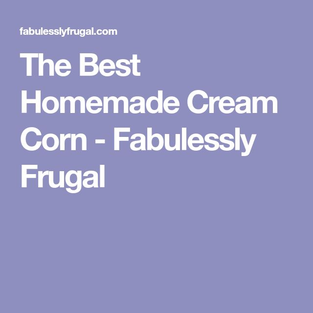 The Best Homemade Cream Corn - Fabulessly Frugal