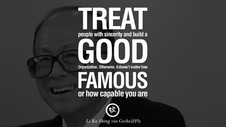 Treat people with sincerity and build a good organization. Otherwise, it doesn't matter how famous or how capable you are. best tumblr quotes instagram pinterest Inspiring Li Ka Shing Life Lessons and Business Quotes