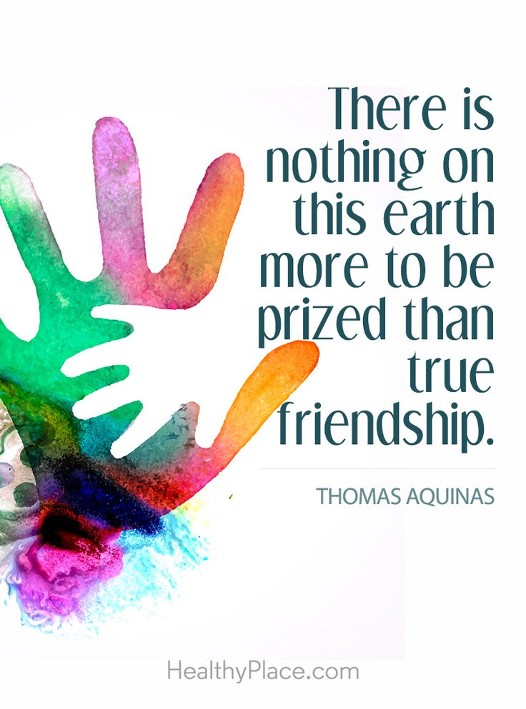 Positive Quote: There is nothing on this earth more to be prized than true friendship - Thomas Aquinas. www.HealthyPlace.com