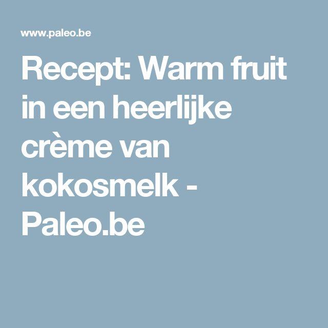 Recept: Warm fruit in een heerlijke crème van kokosmelk - Paleo.be