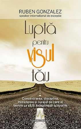 """""""Lupta pentru visul tau"""" de Ruben Gonzalez - o carte despre atingerea potentialului maxim, scrisa de un fost sportiv de perfomanta"""