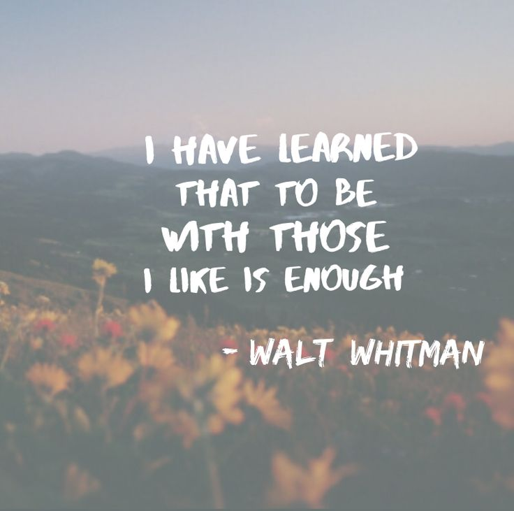 I have leaned that to be with those I like is enough -Walt Whitman