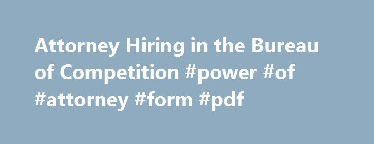 Attorney Hiring in the Bureau of Competition #power #of #attorney #form #pdf http://attorney.remmont.com/attorney-hiring-in-the-bureau-of-competition-power-of-attorney-form-pdf/  #entry level attorney jobs Attorney Hiring in the Bureau of Competition The FTC's Bureau of Competition: The Federal Trade Commission's Bureau of Competition enforces the nation's antitrust laws. These laws promote vigorous competition and protect consumers from anticompetitive mergers and business practices, such…