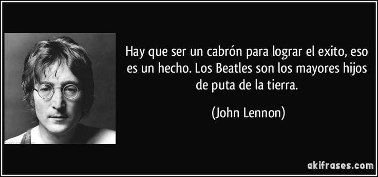 Hay que ser un cabrón para lograr el exito, eso es un hecho. Los Beatles son los mayores hijos de puta de la tierra. (John Lennon)