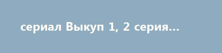 сериал Выкуп 1, 2 серия (2017) http://kinofak.net/publ/drama/serial_vykup_1_2_serija_2017/5-1-0-4788  Сериал «Выкуп», напряжённая и драматичная многосерийная картина, которая является остросюжетной, смотрящейся на одном дыхании криминально-детективной драмой. И в самом центре каждого сюжета там фигурирует один из высококлассных кризисных переговорщиков, человек неординарный, настоящий профессионал этого непростого и опасного дела. На протяжении сериала, он, вместе с группой таких же высоких…