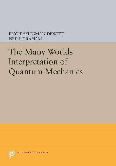 The Many Worlds Interpretation of Quantum Mechanics: A Fundamental Exposition by Hugh Everett, III, With Papers b...