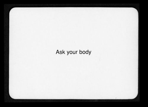 """Ask your body""  Oblique Strategies - Brian Eno and Peter Schmidt"