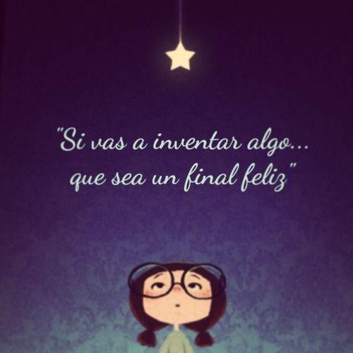 """Si vas a inventar algo que sea un final feliz"" http://positiva-psicologia.tumblr.com/post/95755741519/si-vas-a-inventar-algo-que-sea-un-final-feliz"