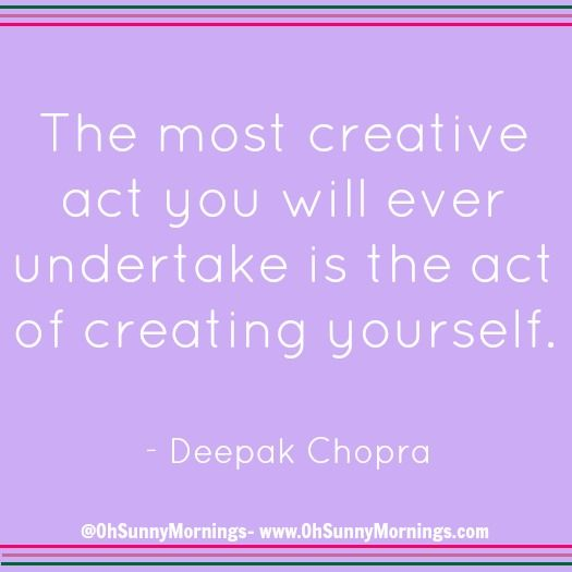 """""""The most creative act you will ever undertake is the act of creating yourself."""" - Deepak Chopra"""