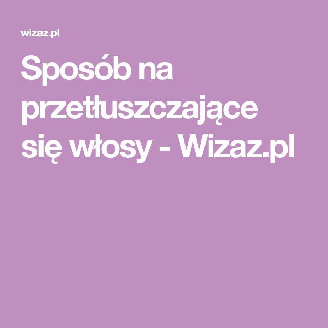 Sposób na przetłuszczające się włosy - Wizaz.pl