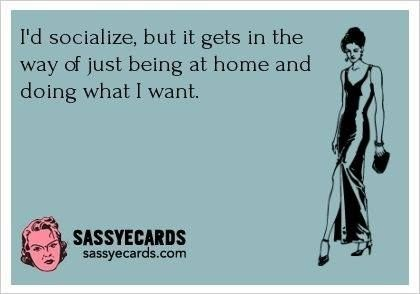 ♡ I'd socialize , but it gets in the way of just being at home and doing what I want.