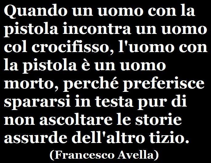 «Quando un uomo con la pistola incontra un uomo col crocifisso, l'uomo con la pistola è un uomo morto, perché preferisce spararsi in testa pur di non ascoltare le storie assurde dell'altro tizio.» (Francesco Avella) #francescoavella #scrittoreateo #ateismo