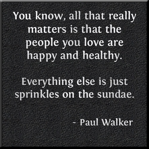 """You know, all that really matters is that the people you love are happy and healthy. Everything else is just sprinkles on the sundae."" - Paul Walker Quote. Sometimes it is easy to forget this simple truth. Share this and remind everyone!"