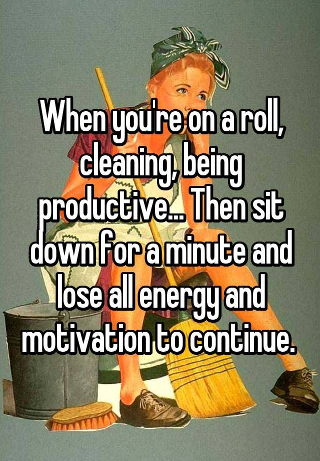 """""""When you're on a roll, cleaning, being productive... Then sit down for a minute and lose all energy and motivation to continue. """""""