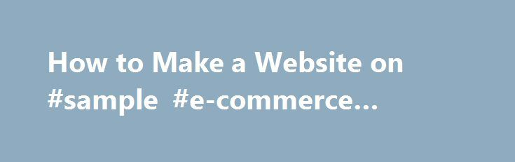 """How to Make a Website on #sample #e-commerce #website http://new-mexico.remmont.com/how-to-make-a-website-on-sample-e-commerce-website/  # Make a new beginning Make a new website Make a SiteRightNow """"I want to make a website, but I'm not sure where to start."""" """"Why do some companies charge extra for everything?"""" """"How can I get on-line and accept credit cards right away?"""" """"I can't justify spending a fortune on web development, when I'm not sure if my website will generate income."""" by Mitch…"""