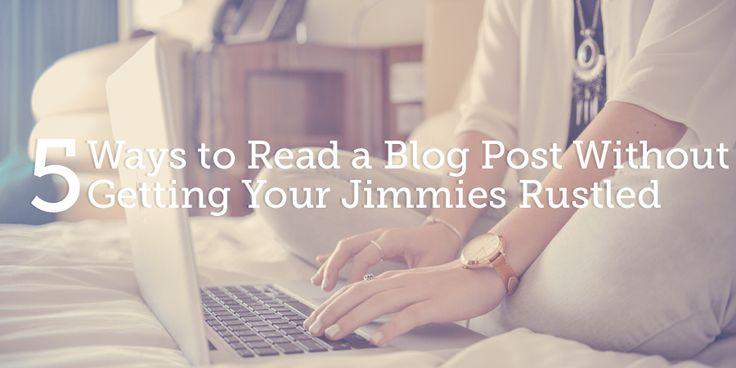 5 Ways to Read a Blog Post Without Getting Your Jimmies Rustled | True Woman