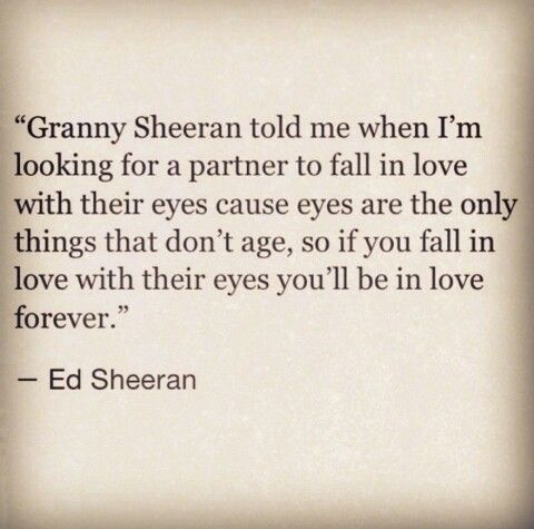 """Granny Sheeran told me when I'm looking for a partner to fall in love with their eyes cause eyes are the only things that don't age, so if you fall in love with their eyes you'll be in love forever."" ~ Ed Sheeran"