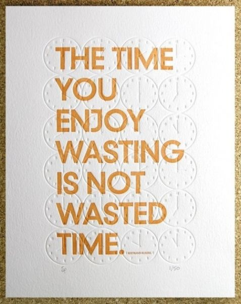 """The time you enjoy wasting is not wasted time."" inspiration Wisdom"
