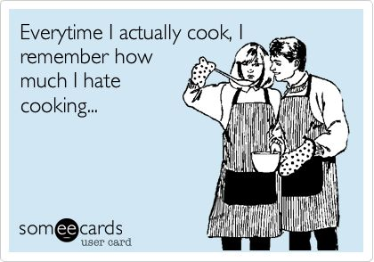 Everytime I actually cook, I remember how much I hate cooking...