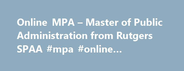 Online MPA – Master of Public Administration from Rutgers SPAA #mpa #online #programs http://philippines.remmont.com/online-mpa-master-of-public-administration-from-rutgers-spaa-mpa-online-programs/  # Online MPA – Master of Public Administration from Rutgers SPAA The 100% online MPA (Master of Public Administration) from Rutgers School of Public Affairs and Administration (SPAA) gives students a broad understanding of the field and its relevant issues. Students become competent at defining…