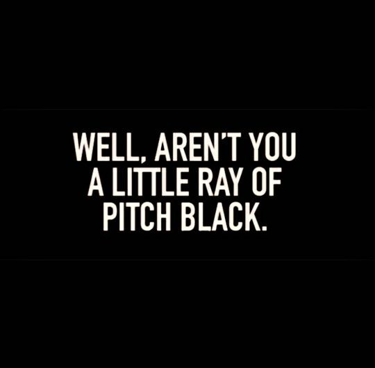 Aren't you a little ray of pitch black... This is so funny lol