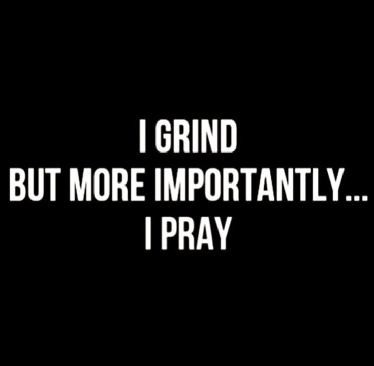 I grind but more importantly .......I pray!!