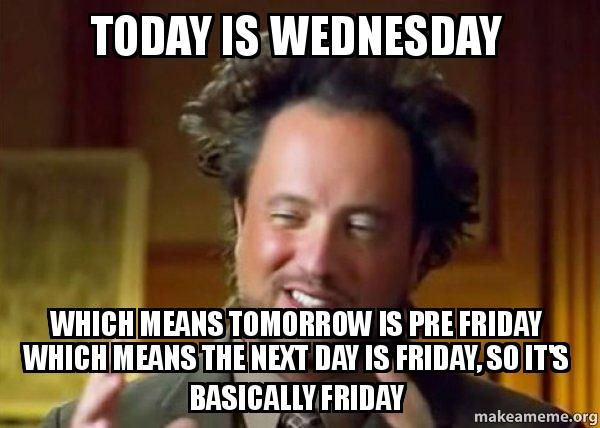 Funny Meme Wednesday : Today is wednesday which means tomorrow pre friday