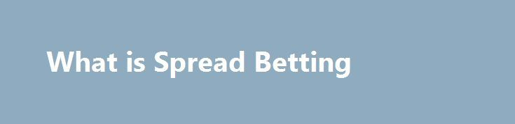 What is Spread Betting http://trading.remmont.com/what-is-spread-betting/  What is spread betting? Spread betting is a tax-efficient* way of speculating on the price movement of thousands of global financial instruments, including indices, shares, currency pairs, commodities and treasuries. When you spread bet, you take a position based on whether you expect the price of an instrument to rise or fall in value. You Continue Reading