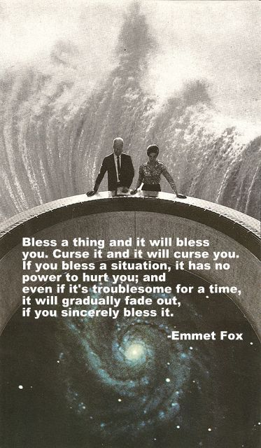 Bless a thing and it will bless you. Curse it and it will curse you...If you bless a situation, it has no power to hurt you: and even if it is troublesome for a time, it will gradually fade out, if you sincerely bless it. — Emmet Fox