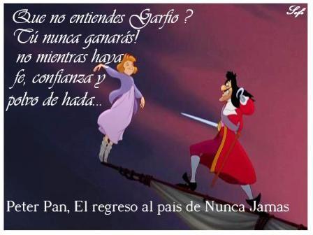 """Frases Disney - Especial Frases Disney .fotolog/passion_disney 1 2 3 4 5 6 7 8 9 10 11 12 13 14 15 16 17 18 19 20 21 22 23 (24) Frase: """" Que no entiendes Garfio ¿?, tu nunca ganaras! No mientras allá fe, confianza o polvo de hada! Personaje: Jane Película: Peter Pan, El Regreso al País de Nunca Jamás ______________________________________ Era momento de que el capitán Garfio Se diera cuenta que era inútil intentar Luchar contra la fe, la confianza Y el polvo de hada que los niños guardaban…"""