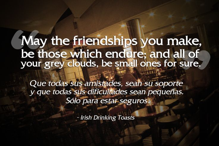 """""""May the friendships you make, be those which endure; and all of your gray clouds, be small ones for sure."""" - Irish Drinking Toast"""
