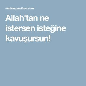 Allah'tan ne istersen isteğine kavuşursun!