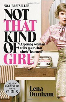 Not That Kind of Girl: A Young Woman Tells You What She's Learned: Amazon.co.uk: Lena Dunham: 9780007515547: Books