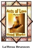 Acts of Love And Good Works, an ebook by La'Resa Brunson at Smashwords
