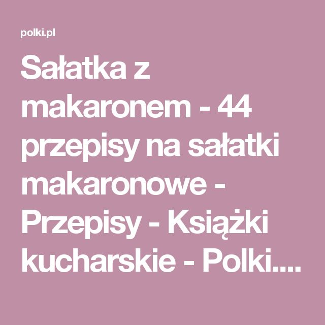 Sałatka z makaronem - 44 przepisy na sałatki makaronowe - Przepisy - Książki kucharskie - Polki.pl