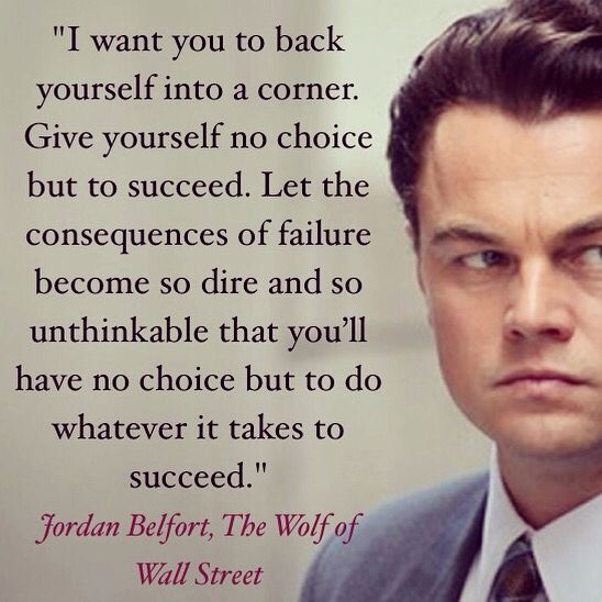 """I want you to back yourself into a corner. Give yourself no choice but to succeed. Let the consequences of failure become so dire and so unthinkable that you'll have no choice but to do whatever it takes to succeed."" Jordan Belfort, The Wolf of Wall Street #successquote like CLICK ON THE IMAGE---> https://www.LawofAttractionSecrets.ca: Wolf Of Wall Street Quote, Succeed, Choice, The Wolf Of Wallstreet Quotes, Click, Wolf On Wallstreet, Failure Quotes Motivation, Street Successquote"