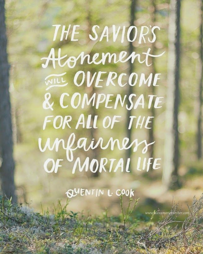"""The Savior's Atonement will overcome and compensate for all of the unfairness of mortal life."" - Quentin L. Cook"