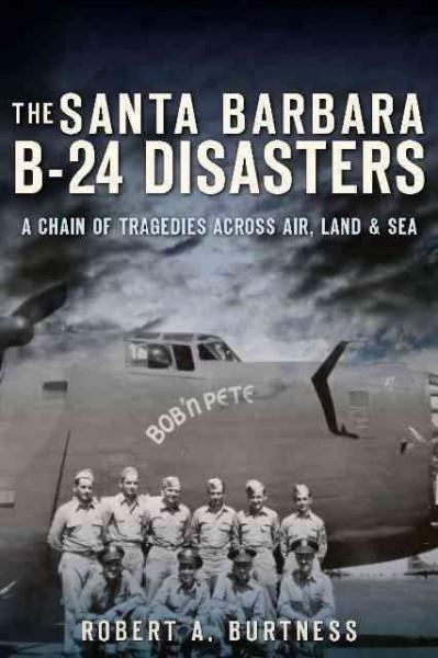 The Santa Barbara B-24 Disasters: A Chain of Tragedies Across Air, Land &