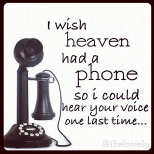 I have your voice saved on my phone.....miss you.