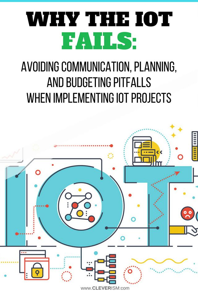 Why the IoT Fails: Avoiding Communication, Planning, and Budgeting Pitfalls When Implementing IoT Projects