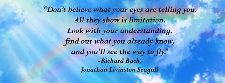 """""""No creas lo que tus ojos te dicen. Sólo muestran limitaciones.Mira con tu entendimiento, descubre lo que ya sabes, y hallarás la manera de volar.""""  -Richard Bach, del libro """"Juan Salvador Gaviota""""."""