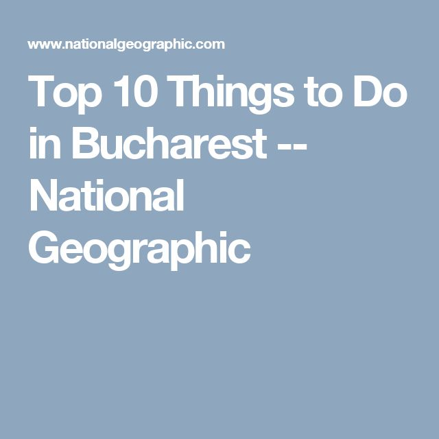 Top 10 Things to Do in Bucharest -- National Geographic