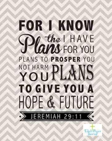 For i know the plans for you plans to prosper you not harm your plans to give you hope & future Jeremiah 29 11