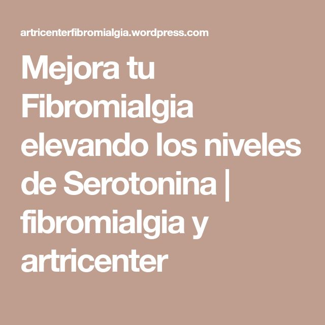 Mejora tu Fibromialgia elevando los niveles de Serotonina | fibromialgia y artricenter