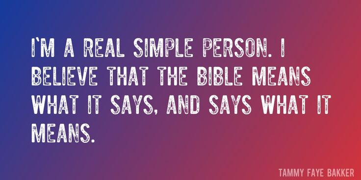 Quote by Tammy Faye Bakker => I'm a real simple person. I believe that the Bible means what it says, and says what it means.