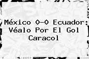 http://tecnoautos.com/wp-content/uploads/imagenes/tendencias/thumbs/mexico-00-ecuador-vealo-por-el-gol-caracol.jpg Mexico Vs Ecuador. México 0-0 Ecuador: Véalo por el Gol Caracol, Enlaces, Imágenes, Videos y Tweets - http://tecnoautos.com/actualidad/mexico-vs-ecuador-mexico-00-ecuador-vealo-por-el-gol-caracol/