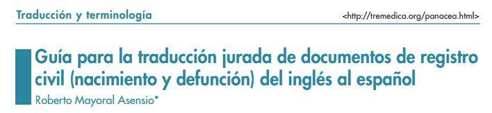 https://glossarissimo.wordpress.com/2015/12/31/es-en-pdf-guia-para-la-traduccion-jurada-de-documentos-de-registro-civil-nacimiento-y-defuncion-roberto-mayoral-asensio/ | A guide to translating vital records (birth and death certificates) from English to Spanish | Guía para la traducción jurada de documentos de registro civil (nacimiento y defunción) del inglés al español por Roberto Mayoral Asensio | TREMEDICA | via Glossarissimo
