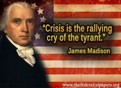 """Crisis is the rallying cry of the tyrant."" ~James Madison"